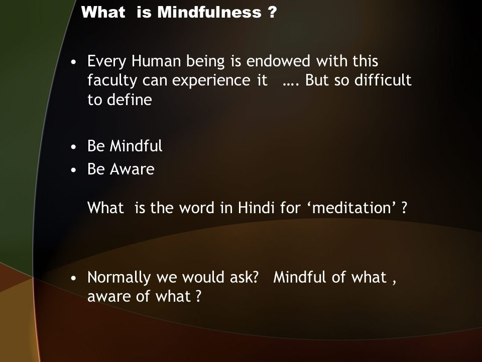 Mindfulness Emotions Thoughts Mindfulness Body : postures, Activities, movements, sensations Moment by moment Non- judgmental Open curiosity Feelings Perceptions Non- reactive Being Consciously aware of