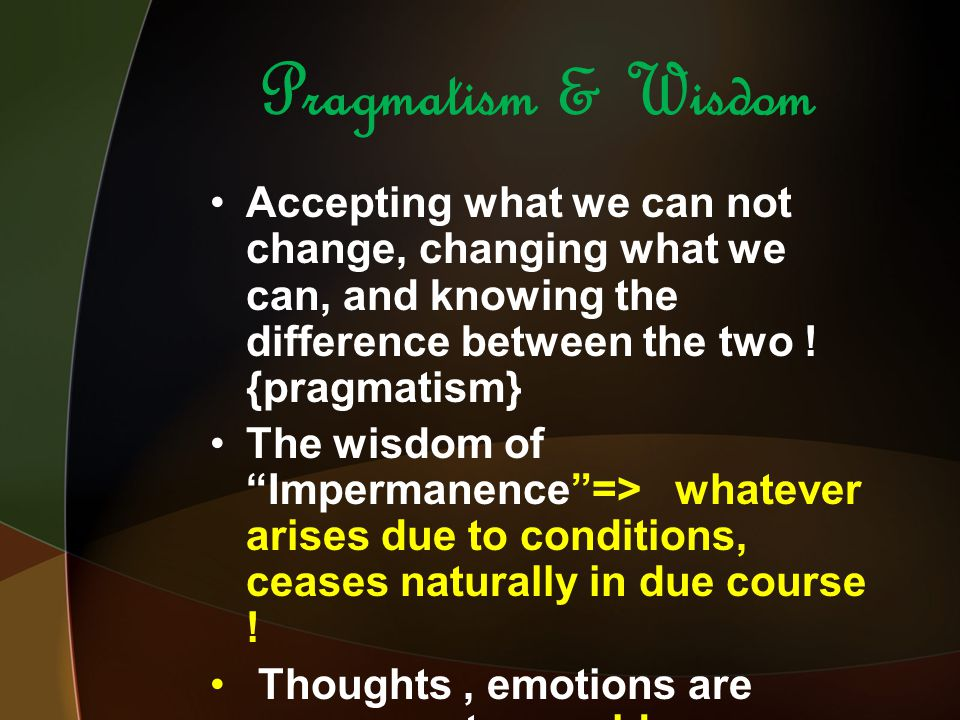 Pragmatism & Wisdom Accepting what we can not change, changing what we can, and knowing the difference between the two .