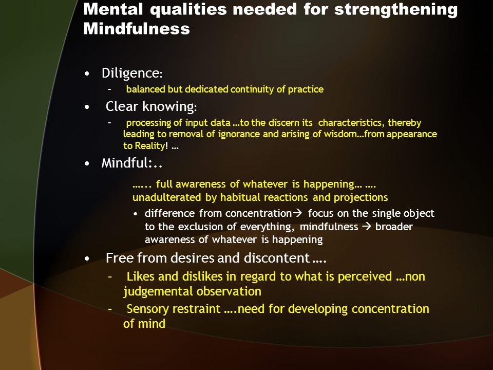 Mental qualities needed for strengthening Mindfulness Diligence : – balanced but dedicated continuity of practice Clear knowing : – processing of input data …to the discern its characteristics, thereby leading to removal of ignorance and arising of wisdom…from appearance to Reality.