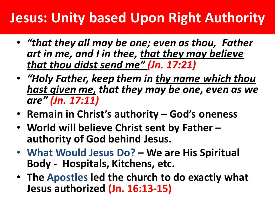 Jesus: Unity based Upon Right Authority that they all may be one; even as thou, Father art in me, and I in thee, that they may believe that thou didst send me (Jn.