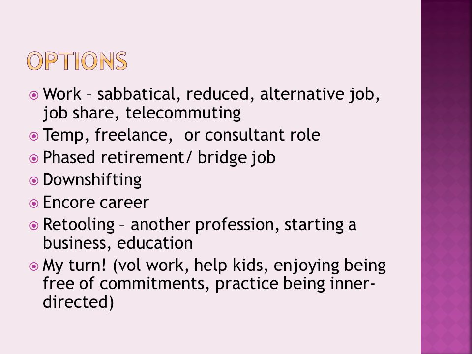  Work – sabbatical, reduced, alternative job, job share, telecommuting  Temp, freelance, or consultant role  Phased retirement/ bridge job  Downshifting  Encore career  Retooling – another profession, starting a business, education  My turn.