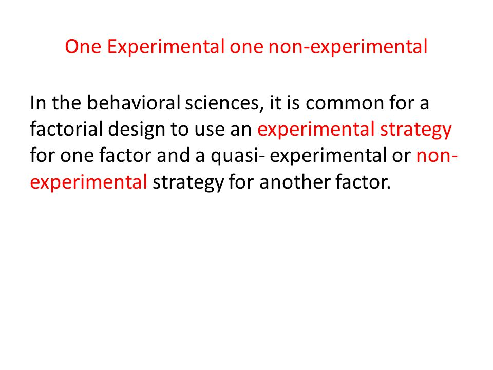 One Experimental one non-experimental In the behavioral sciences, it is common for a factorial design to use an experimental strategy for one factor a