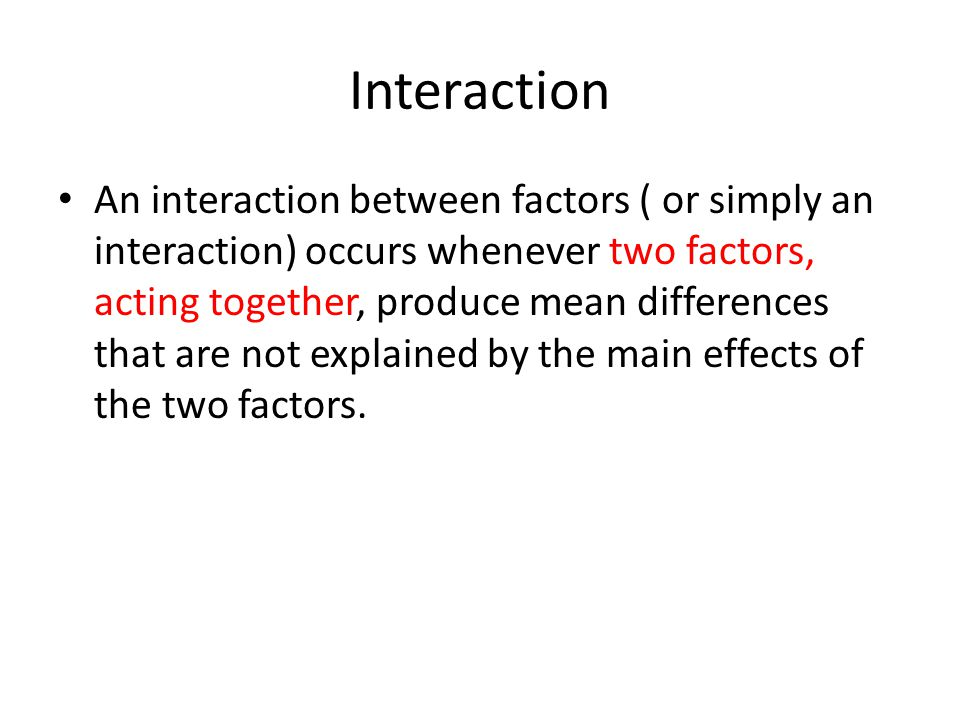 Interaction An interaction between factors ( or simply an interaction) occurs whenever two factors, acting together, produce mean differences that are