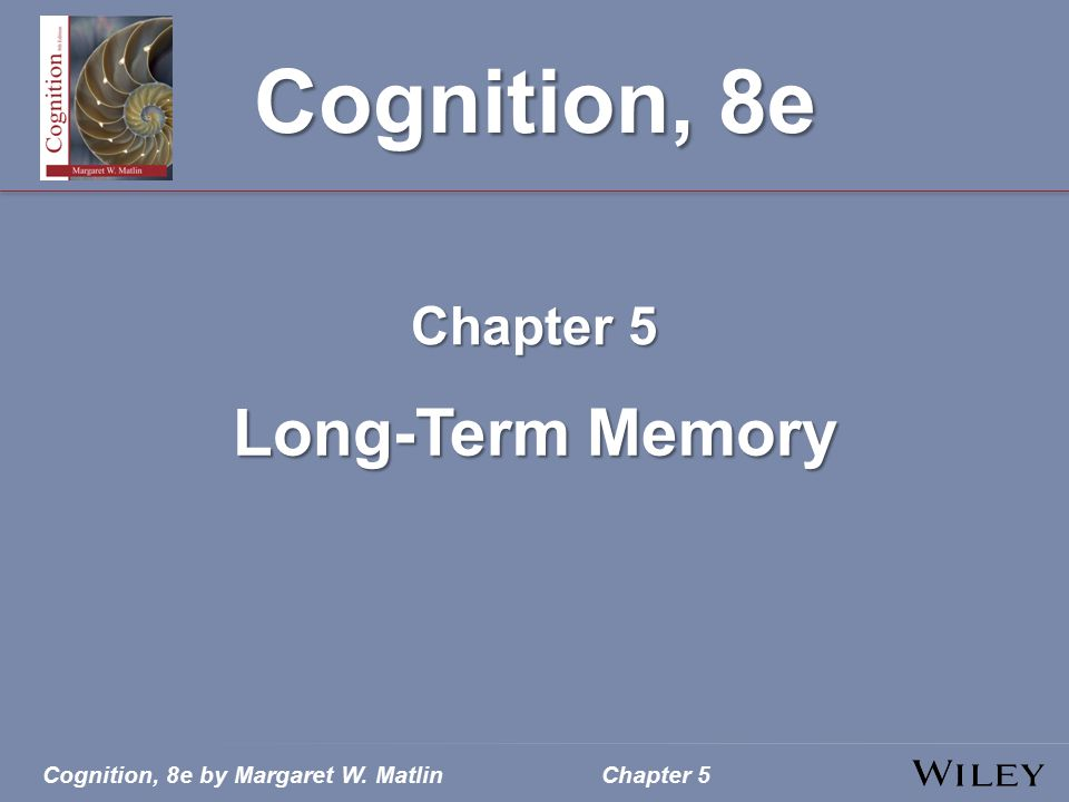 Cognition, 8e by Margaret W. MatlinChapter 5 Cognition, 8e Chapter 5 Long-Term Memory