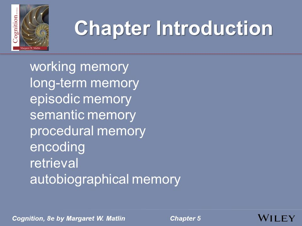 Cognition, 8e by Margaret W. MatlinChapter 5 Chapter Introduction working memory long-term memory episodic memory semantic memory procedural memory en