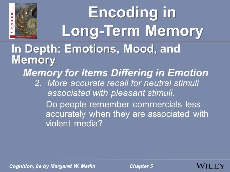 Cognition, 8e by Margaret W. MatlinChapter 5 Encoding in Long-Term Memory In Depth: Emotions, Mood, and Memory Memory for Items Differing in Emotion 2
