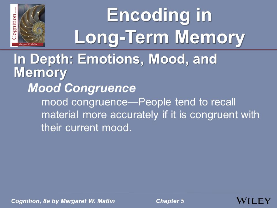 Cognition, 8e by Margaret W. MatlinChapter 5 Encoding in Long-Term Memory In Depth: Emotions, Mood, and Memory Mood Congruence mood congruence—People