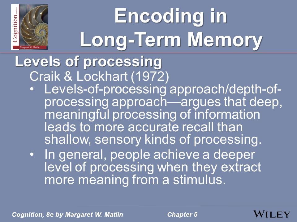Cognition, 8e by Margaret W. MatlinChapter 5 Encoding in Long-Term Memory Levels of processing Craik & Lockhart (1972) Levels-of-processing approach/d