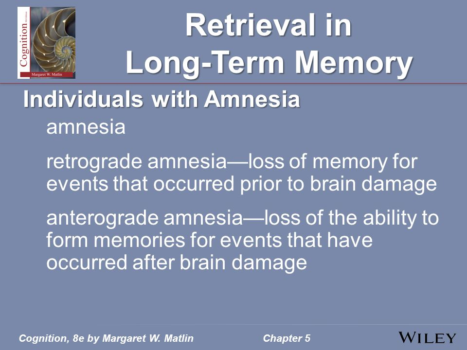 Cognition, 8e by Margaret W. MatlinChapter 5 Retrieval in Long-Term Memory Individuals with Amnesia amnesia retrograde amnesia—loss of memory for even