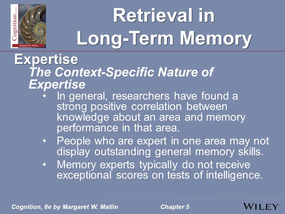 Cognition, 8e by Margaret W. MatlinChapter 5 Retrieval in Long-Term Memory Expertise The Context-Specific Nature of Expertise In general, researchers