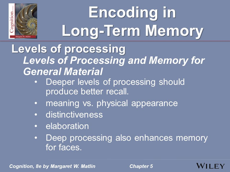 Cognition, 8e by Margaret W. MatlinChapter 5 Encoding in Long-Term Memory Levels of processing Levels of Processing and Memory for General Material De