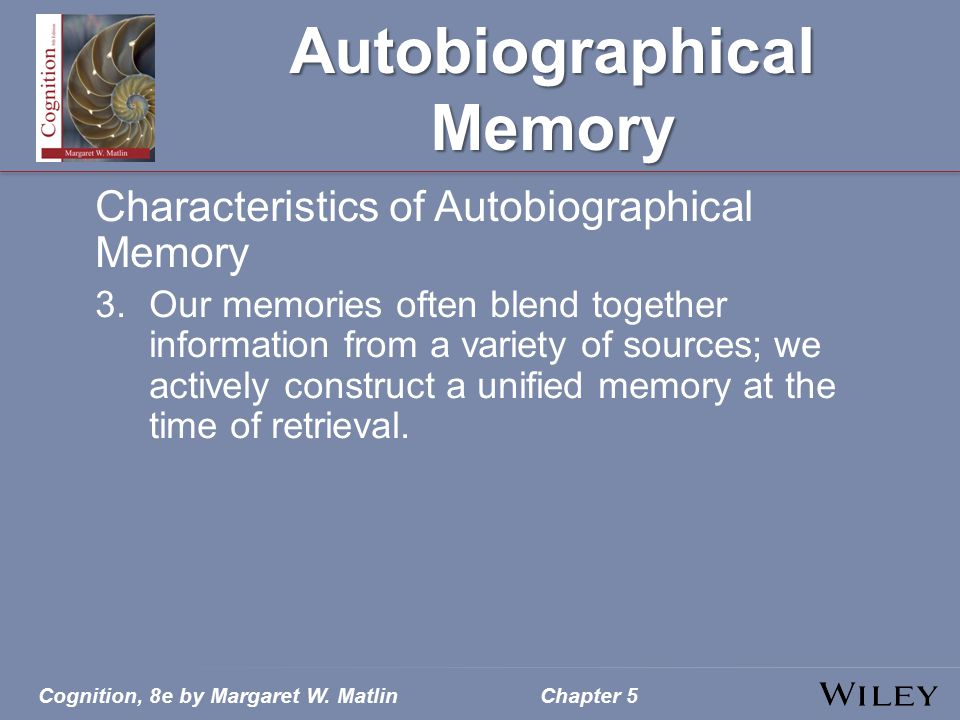 Cognition, 8e by Margaret W. MatlinChapter 5 Autobiographical Memory Characteristics of Autobiographical Memory 3.Our memories often blend together in