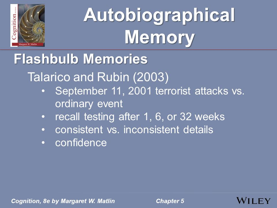 Cognition, 8e by Margaret W. MatlinChapter 5 Autobiographical Memory Flashbulb Memories Talarico and Rubin (2003) September 11, 2001 terrorist attacks
