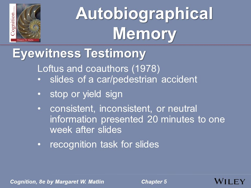 Cognition, 8e by Margaret W. MatlinChapter 5 Autobiographical Memory Eyewitness Testimony Loftus and coauthors (1978) slides of a car/pedestrian accid