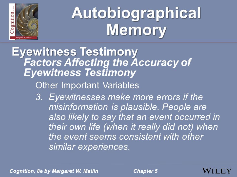 Cognition, 8e by Margaret W. MatlinChapter 5 Autobiographical Memory Eyewitness Testimony Factors Affecting the Accuracy of Eyewitness Testimony Other