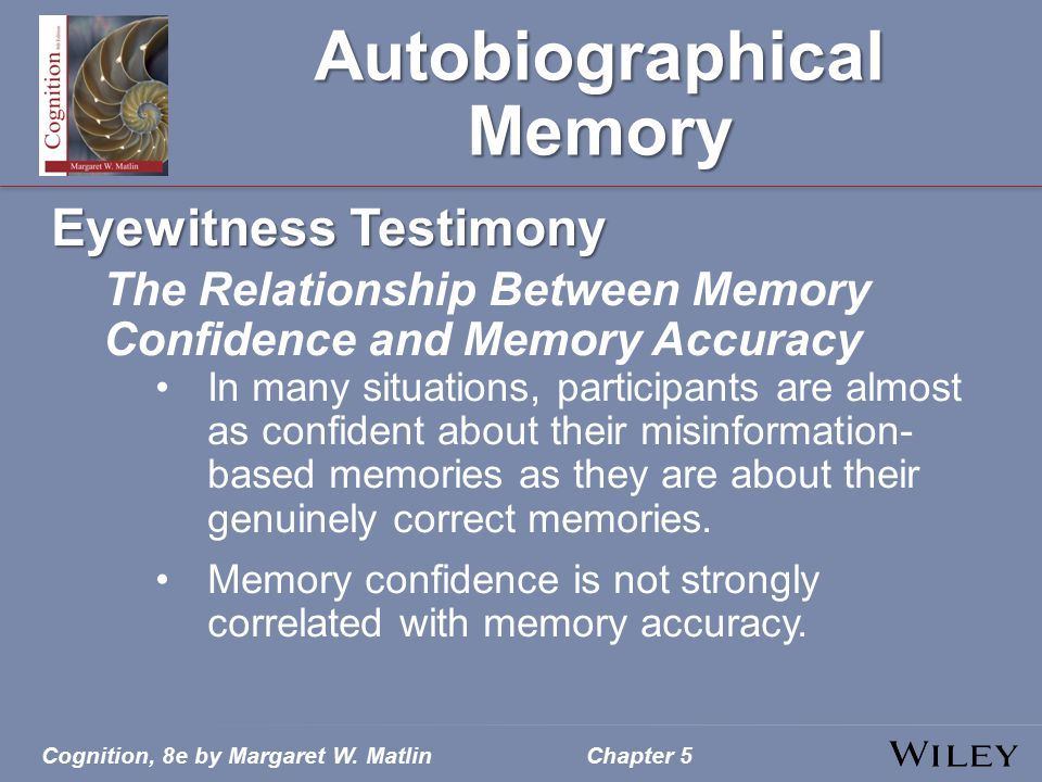 Cognition, 8e by Margaret W. MatlinChapter 5 Autobiographical Memory Eyewitness Testimony The Relationship Between Memory Confidence and Memory Accura