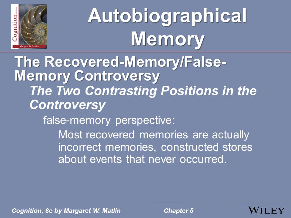 Cognition, 8e by Margaret W. MatlinChapter 5 Autobiographical Memory The Recovered-Memory/False- Memory Controversy The Two Contrasting Positions in t