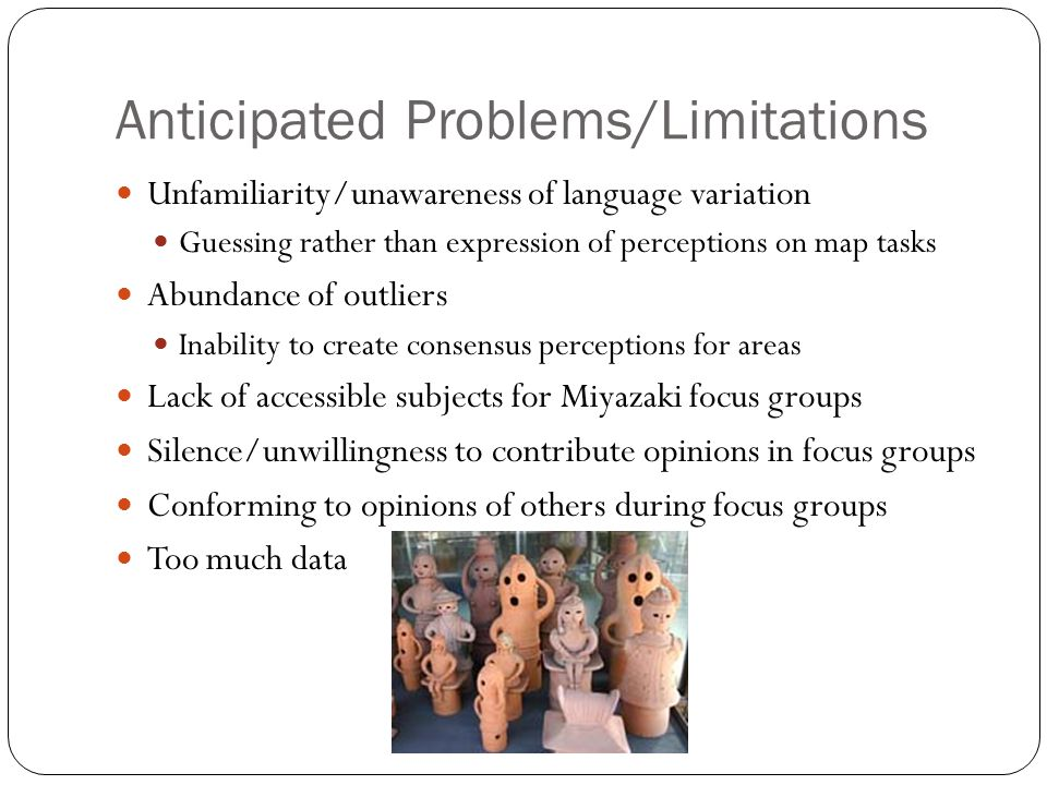 Anticipated Problems/Limitations Unfamiliarity/unawareness of language variation Guessing rather than expression of perceptions on map tasks Abundance of outliers Inability to create consensus perceptions for areas Lack of accessible subjects for Miyazaki focus groups Silence/unwillingness to contribute opinions in focus groups Conforming to opinions of others during focus groups Too much data