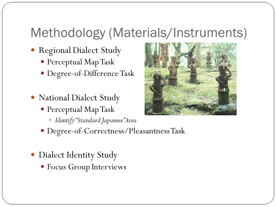 Methodology (Materials/Instruments) Regional Dialect Study Perceptual Map Task Degree-of-Difference Task National Dialect Study Perceptual Map Task Identify Standard Japanese Area Degree-of-Correctness/Pleasantness Task Dialect Identity Study Focus Group Interviews
