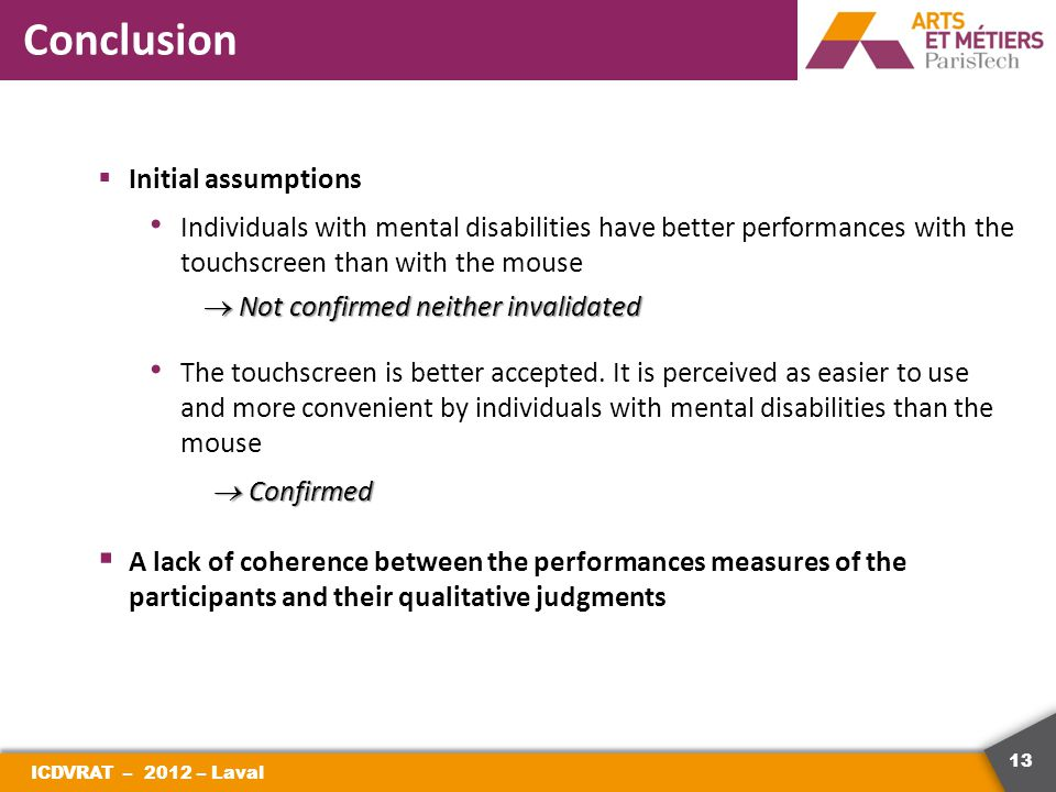 13 Conclusion ICDVRAT – 2012 – Laval  Initial assumptions Individuals with mental disabilities have better performances with the touchscreen than with the mouse  Not confirmed neither invalidated The touchscreen is better accepted.