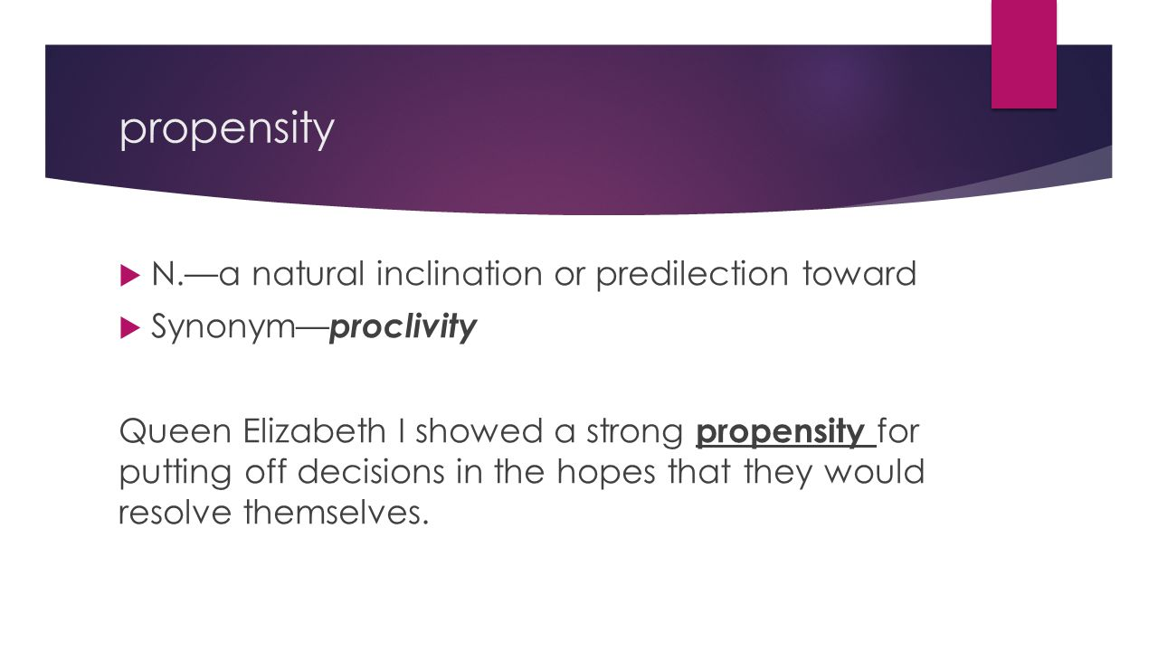 propensity  N.—a natural inclination or predilection toward  Synonym— proclivity Queen Elizabeth I showed a strong propensity for putting off decisions in the hopes that they would resolve themselves.