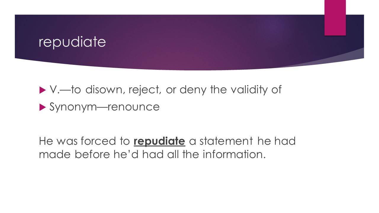 repudiate  V.—to disown, reject, or deny the validity of  Synonym—renounce He was forced to repudiate a statement he had made before he'd had all the information.