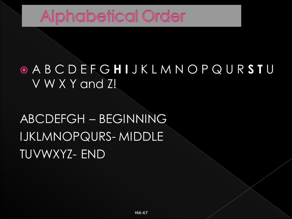  A B C D E F G H I J K L M N O P Q U R S T U V W X Y and Z! ABCDEFGH – BEGINNING IJKLMNOPQURS- MIDDLE TUVWXYZ- END t66-67