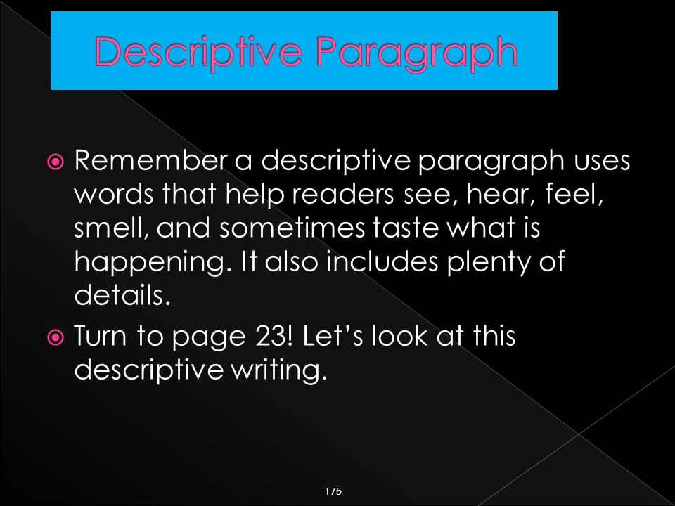 RRemember a descriptive paragraph uses words that help readers see, hear, feel, smell, and sometimes taste what is happening.
