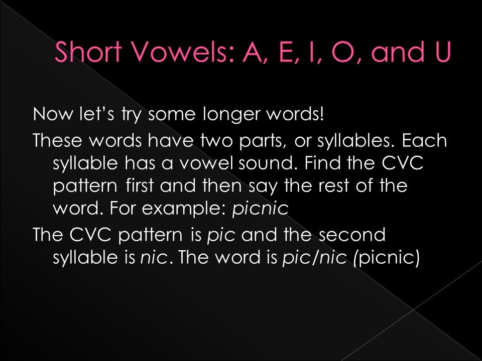 Now let's try some longer words! These words have two parts, or syllables. Each syllable has a vowel sound. Find the CVC pattern first and then say th