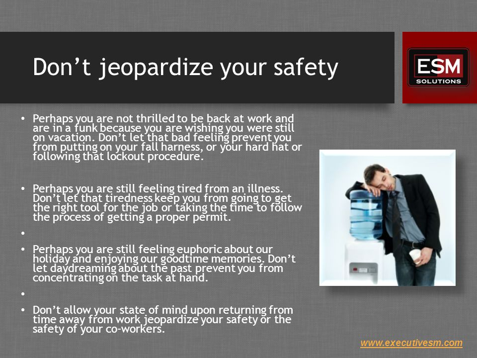www.executivesm.com Don't jeopardize your safety Perhaps you are not thrilled to be back at work and are in a funk because you are wishing you were still on vacation.