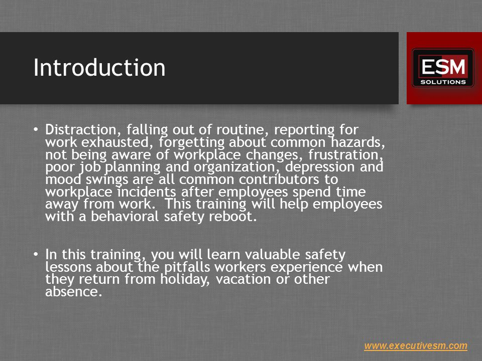 www.executivesm.com Introduction Distraction, falling out of routine, reporting for work exhausted, forgetting about common hazards, not being aware of workplace changes, frustration, poor job planning and organization, depression and mood swings are all common contributors to workplace incidents after employees spend time away from work.