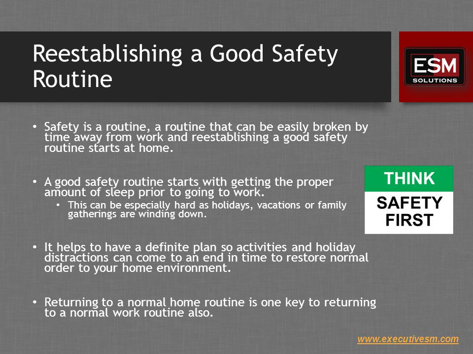 www.executivesm.com Reestablishing a Good Safety Routine Safety is a routine, a routine that can be easily broken by time away from work and reestablishing a good safety routine starts at home.