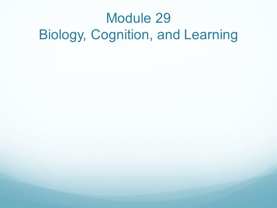 Module 29 Biology, Cognition, and Learning