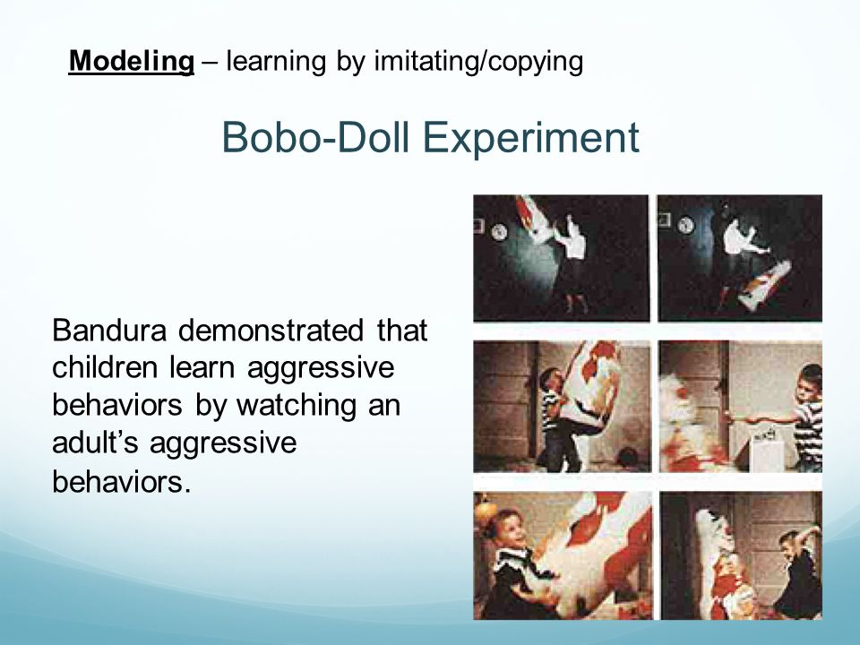 Modeling – learning by imitating/copying Bobo-Doll Experiment Bandura demonstrated that children learn aggressive behaviors by watching an adult's agg