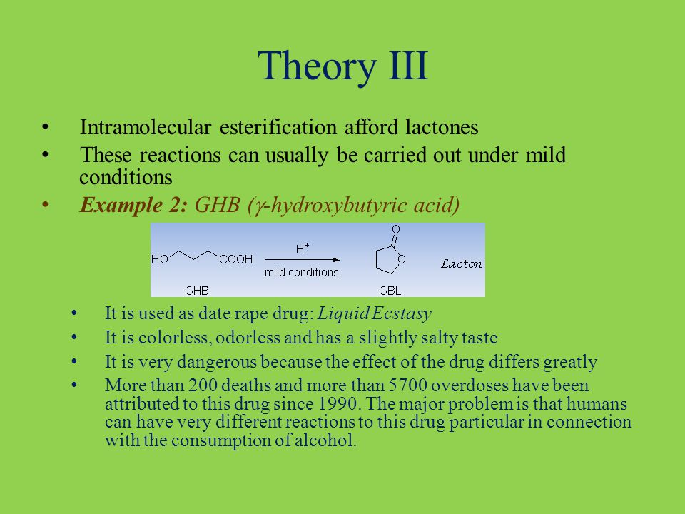 Theory III Intramolecular esterification afford lactones These reactions can usually be carried out under mild conditions Example 2: GHB (  -hydroxybutyric acid) It is used as date rape drug: Liquid Ecstasy It is colorless, odorless and has a slightly salty taste It is very dangerous because the effect of the drug differs greatly More than 200 deaths and more than 5700 overdoses have been attributed to this drug since 1990.