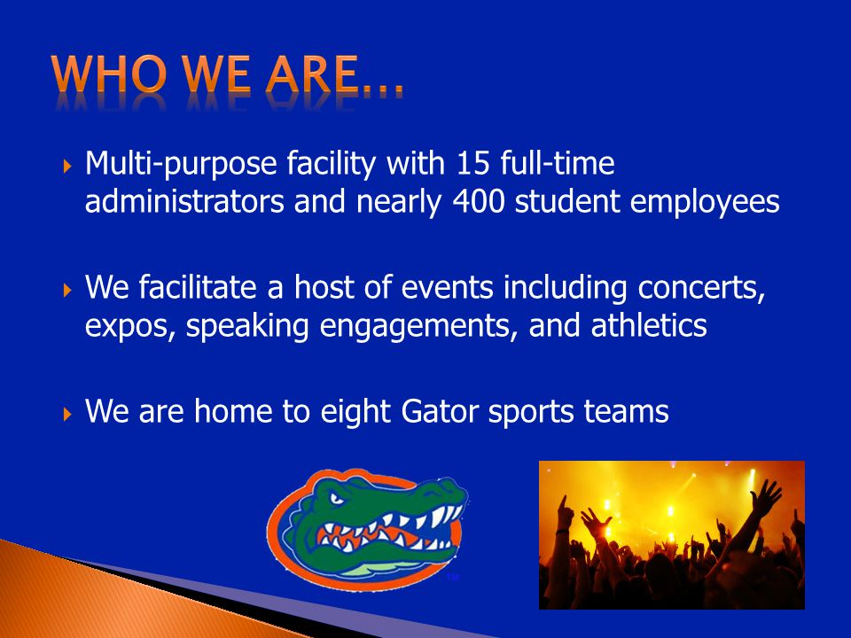  Multi-purpose facility with 15 full-time administrators and nearly 400 student employees  We facilitate a host of events including concerts, expos, speaking engagements, and athletics  We are home to eight Gator sports teams
