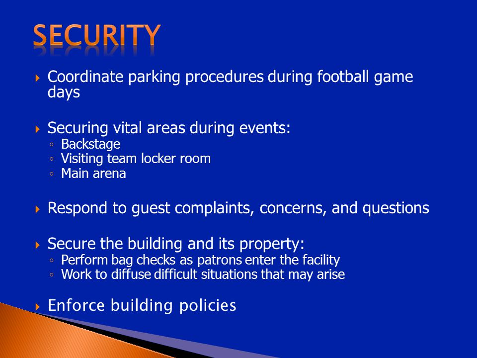  Coordinate parking procedures during football game days  Securing vital areas during events: ◦ Backstage ◦ Visiting team locker room ◦ Main arena 
