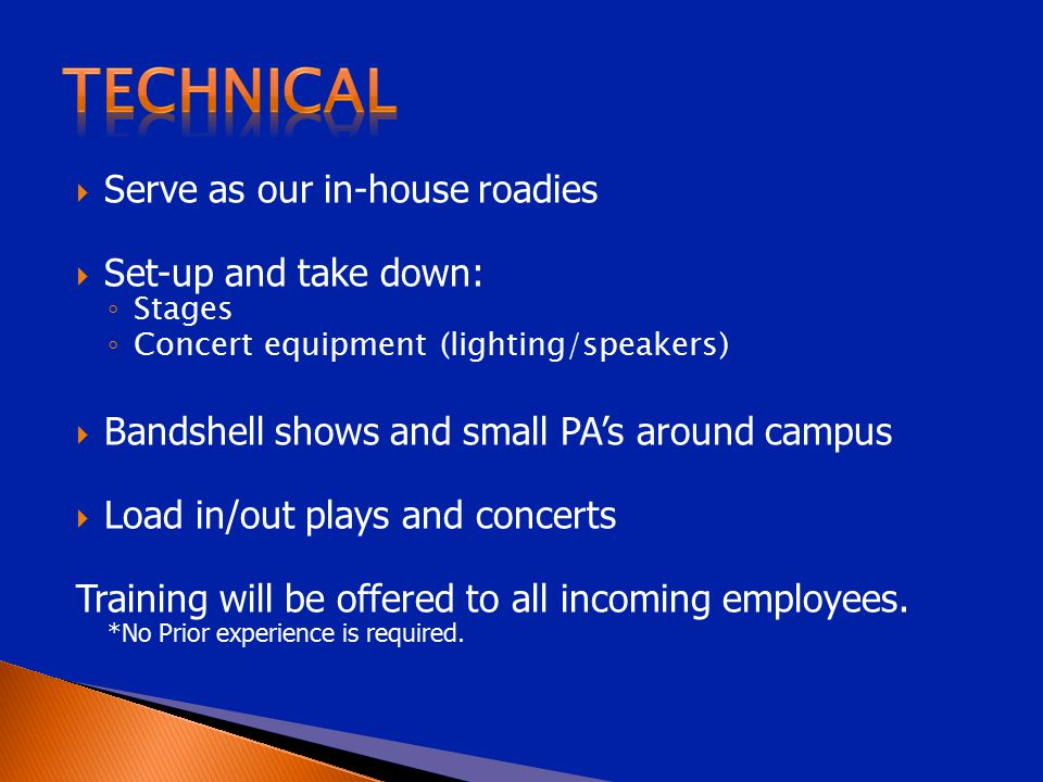  Serve as our in-house roadies  Set-up and take down: ◦ Stages ◦ Concert equipment (lighting/speakers)  Bandshell shows and small PA's around campus  Load in/out plays and concerts Training will be offered to all incoming employees.