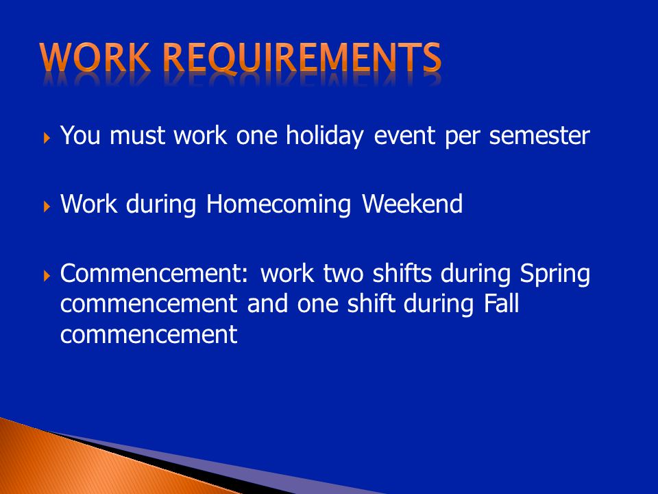  You must work one holiday event per semester  Work during Homecoming Weekend  Commencement: work two shifts during Spring commencement and one shift during Fall commencement