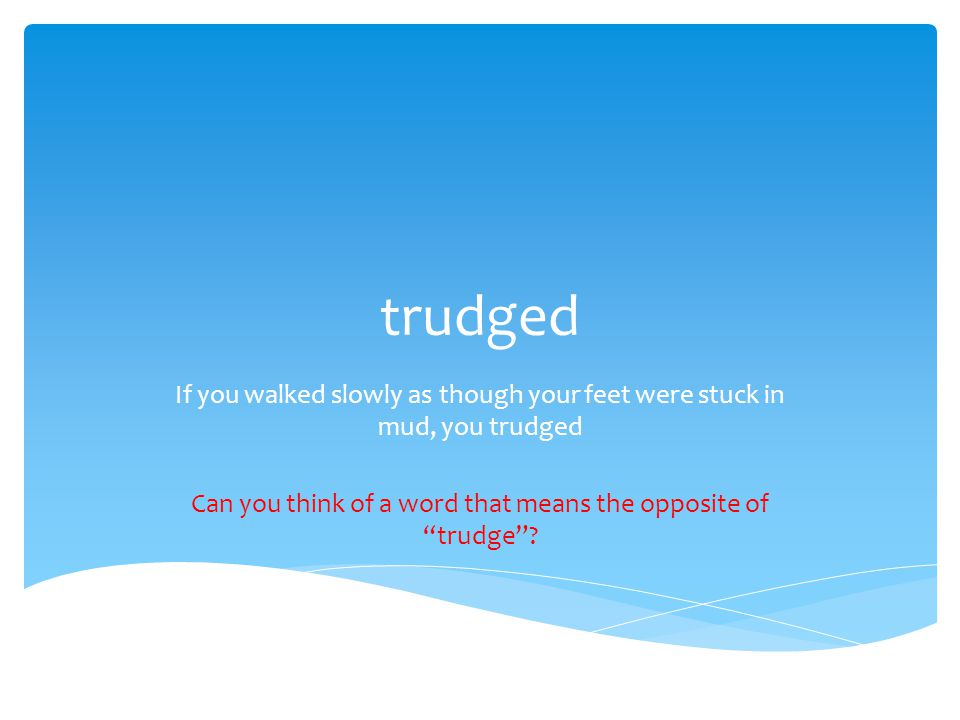 trudged If you walked slowly as though your feet were stuck in mud, you trudged Can you think of a word that means the opposite of trudge ?