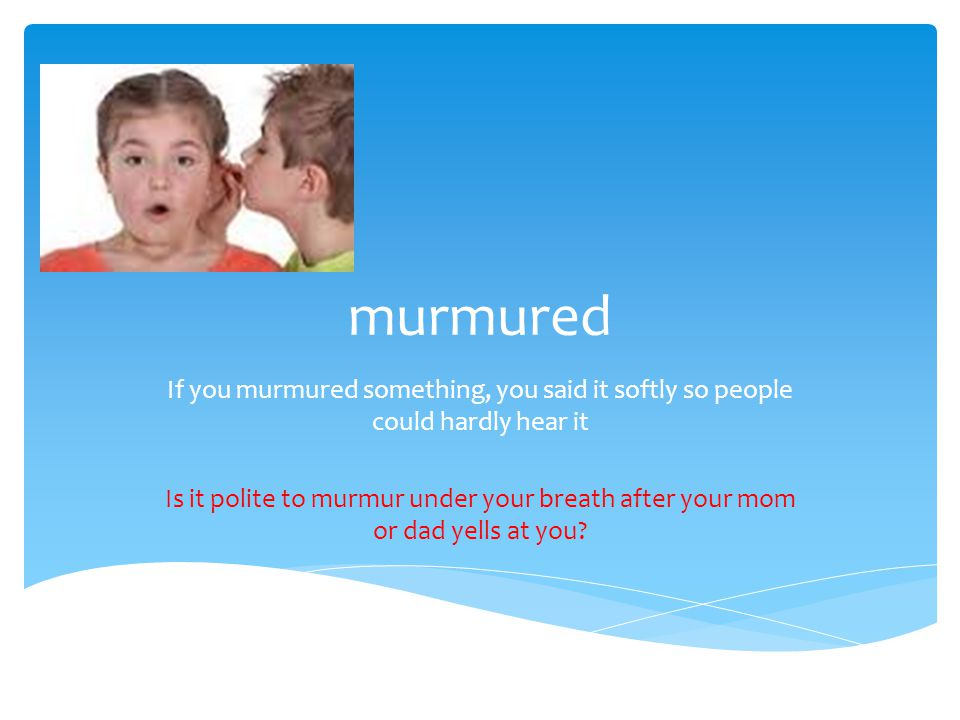 murmured If you murmured something, you said it softly so people could hardly hear it Is it polite to murmur under your breath after your mom or dad yells at you?