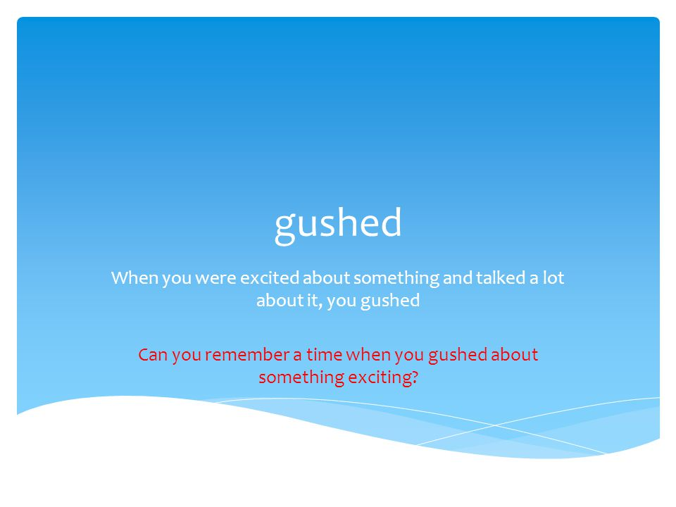 gushed When you were excited about something and talked a lot about it, you gushed Can you remember a time when you gushed about something exciting?