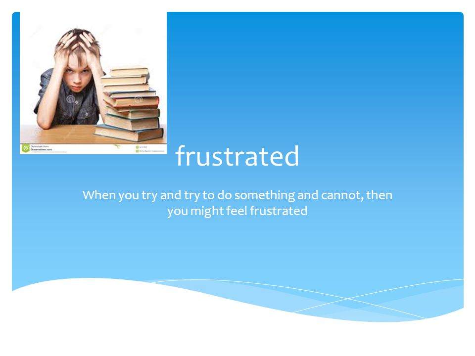 frustrated When you try and try to do something and cannot, then you might feel frustrated