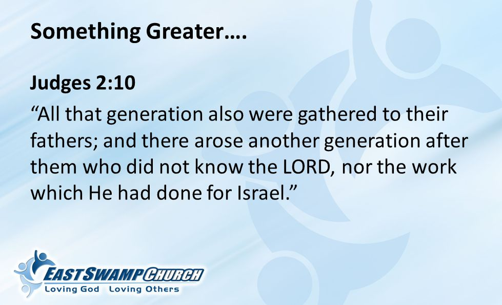Judges 2:10 All that generation also were gathered to their fathers; and there arose another generation after them who did not know the LORD, nor the work which He had done for Israel. Something Greater….