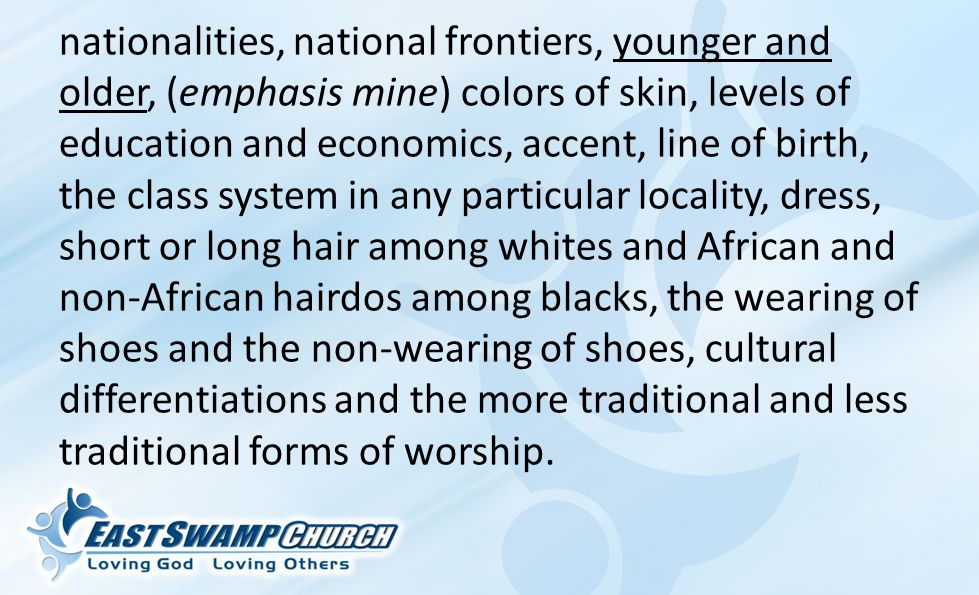 nationalities, national frontiers, younger and older, (emphasis mine) colors of skin, levels of education and economics, accent, line of birth, the class system in any particular locality, dress, short or long hair among whites and African and non-African hairdos among blacks, the wearing of shoes and the non-wearing of shoes, cultural differentiations and the more traditional and less traditional forms of worship.