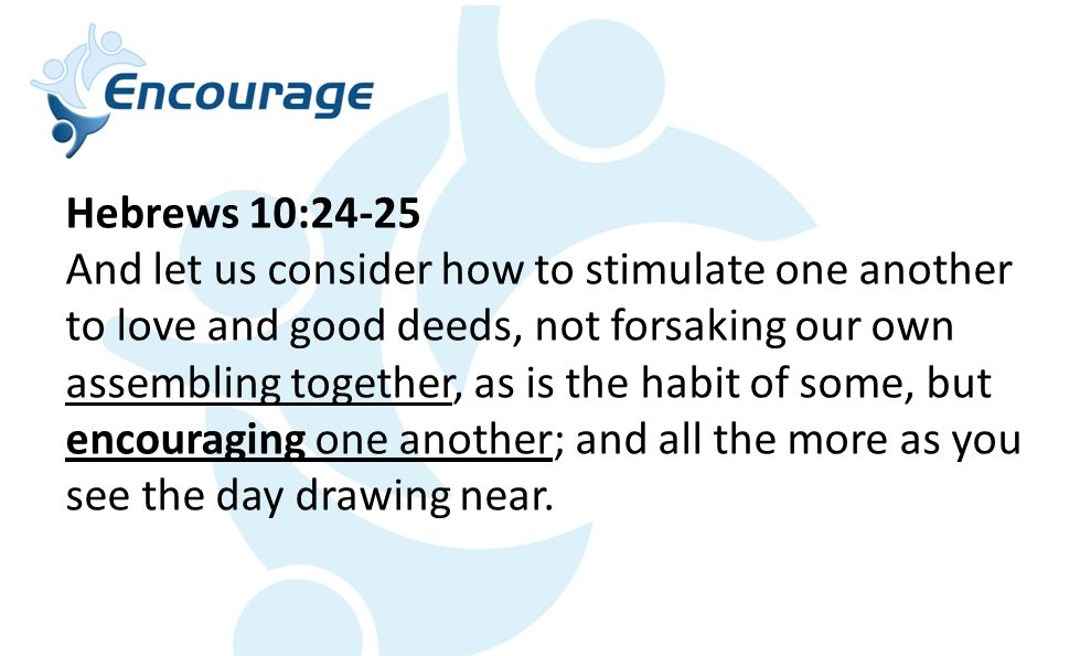 Hebrews 10:24-25 And let us consider how to stimulate one another to love and good deeds, not forsaking our own assembling together, as is the habit of some, but encouraging one another; and all the more as you see the day drawing near.