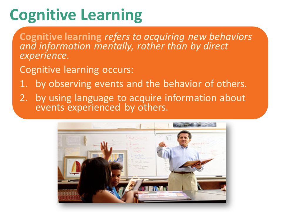 Cognitive Learning Cognitive learning refers to acquiring new behaviors and information mentally, rather than by direct experience. Cognitive learning