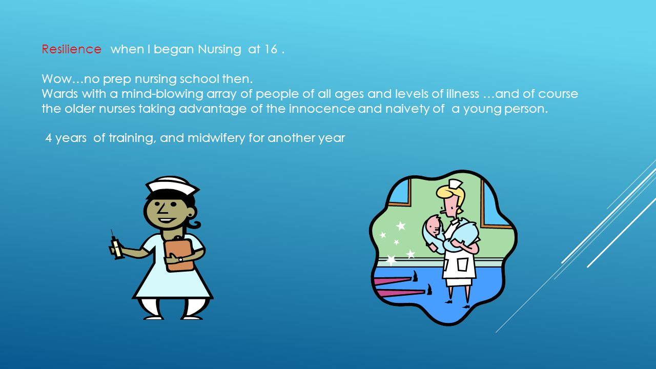 Resilience when I began Nursing at 16. Wow…no prep nursing school then.