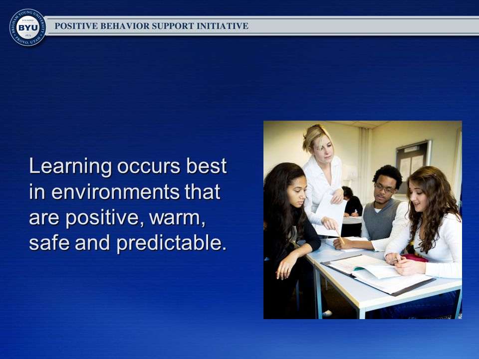 Learning occurs best in environments that are positive, warm, safe and predictable.