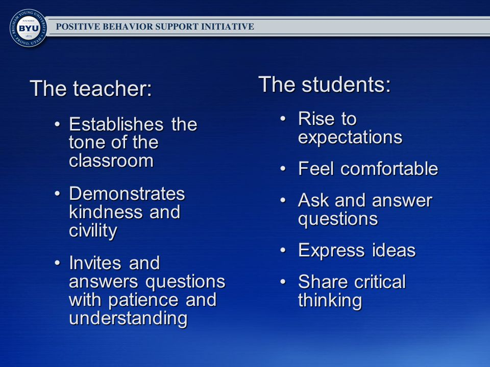 The teacher: Establishes the tone of the classroomEstablishes the tone of the classroom Demonstrates kindness and civilityDemonstrates kindness and civility Invites and answers questions with patience and understandingInvites and answers questions with patience and understanding The students: Rise to expectationsRise to expectations Feel comfortableFeel comfortable Ask and answer questionsAsk and answer questions Express ideasExpress ideas Share critical thinkingShare critical thinking